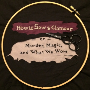 How to Sew a Glamour -- or -- Murder, Magic, and What We Wore